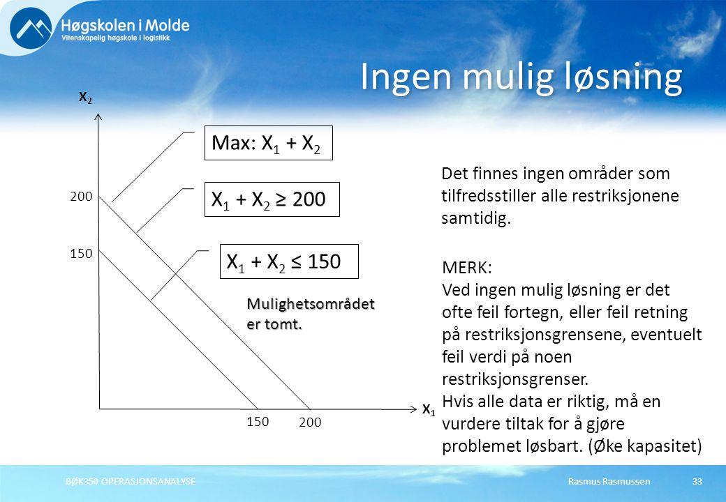Rasmus Rasmussen33 Ingen mulig løsning X1X1 X2X2 150 X 1 + X 2 ≤ 150 200 Max: X 1 + X 2 200 X 1 + X 2 ≥ 200 MERK: Ved ingen mulig løsning er det ofte
