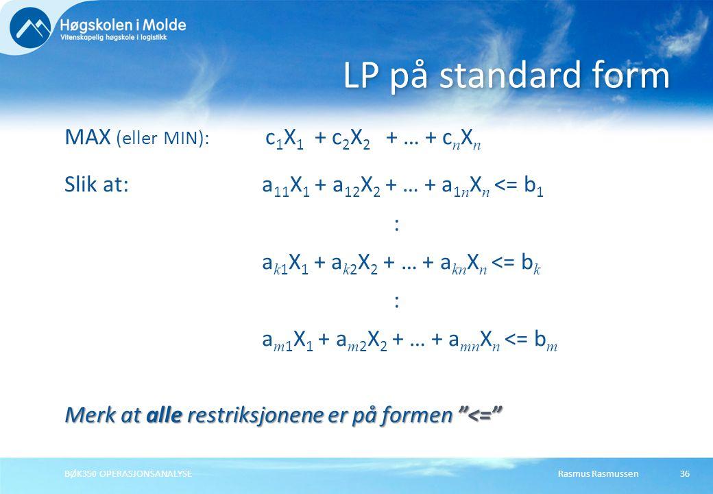 Rasmus RasmussenBØK350 OPERASJONSANALYSE36 MAX (eller MIN): c 1 X 1 + c 2 X 2 + … + c n X n Slik at:a 11 X 1 + a 12 X 2 + … + a 1 n X n <= b 1 : a k 1
