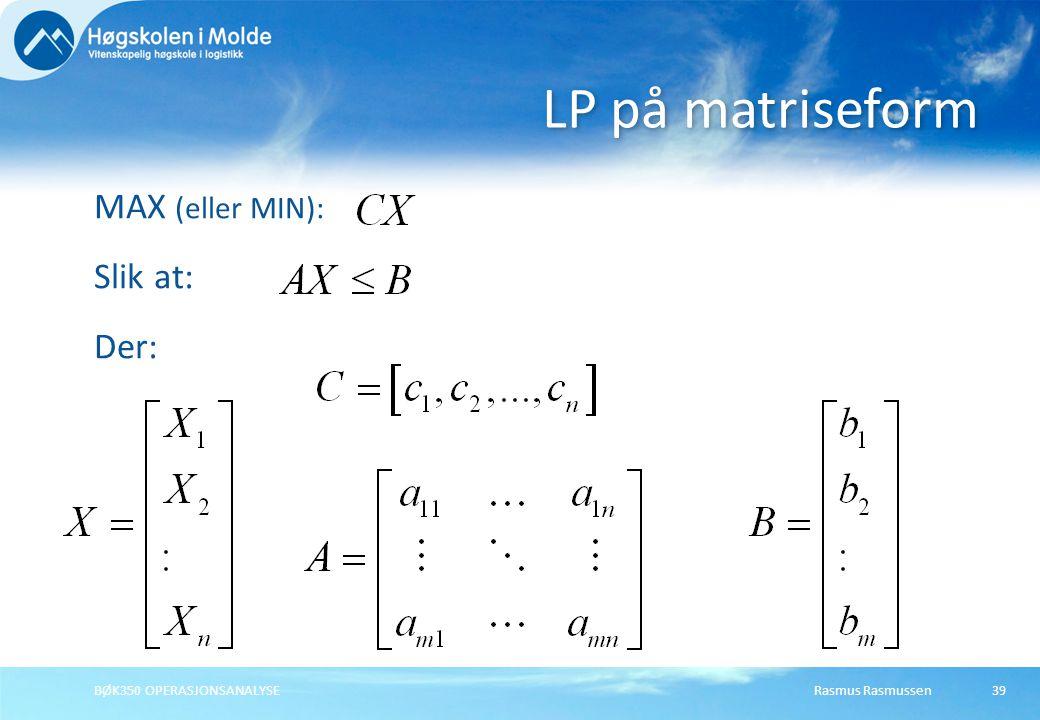 Rasmus RasmussenBØK350 OPERASJONSANALYSE39 MAX (eller MIN): Slik at: Der: LP på matriseform