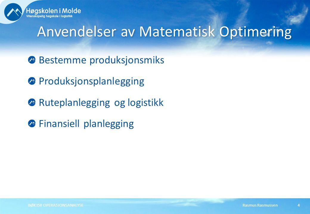 Rasmus RasmussenBØK350 OPERASJONSANALYSE5 Beslutninger - Handlingsvariabler Restriksjoner - Begrensninger Målsetting - Målfunksjon Karakteristika for optimeringsproblemer