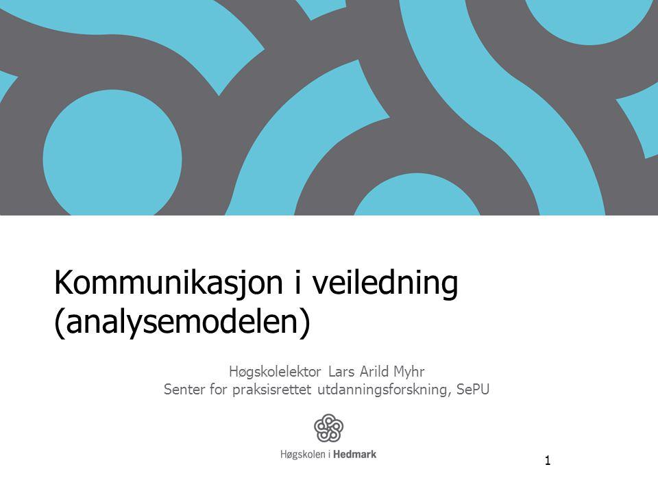 1 Kommunikasjon i veiledning (analysemodelen) Høgskolelektor Lars Arild Myhr Senter for praksisrettet utdanningsforskning, SePU www.sepu.no