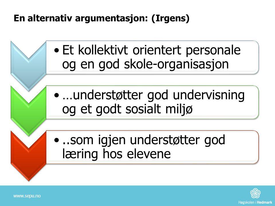 En alternativ argumentasjon: (Irgens) www.sepu.no •Et kollektivt orientert personale og en god skole-organisasjon •…understøtter god undervisning og e