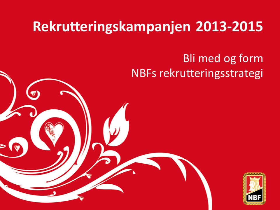 Rekrutteringskampanjen 2013-2015 Bli med og form NBFs rekrutteringsstrategi