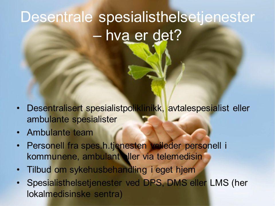 Desentrale spesialisthelsetjenester – hva er det? •Desentralisert spesialistpoliklinikk, avtalespesialist eller ambulante spesialister •Ambulante team