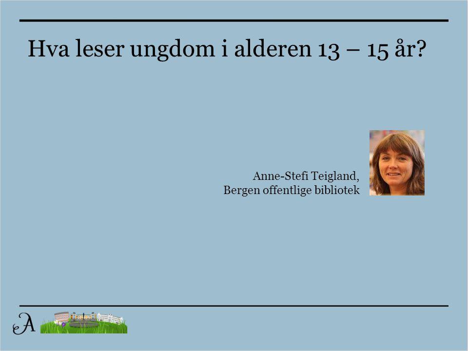 Anne-Stefi Teigland, Bergen offentlige bibliotek Hva leser ungdom i alderen 13 – 15 år?