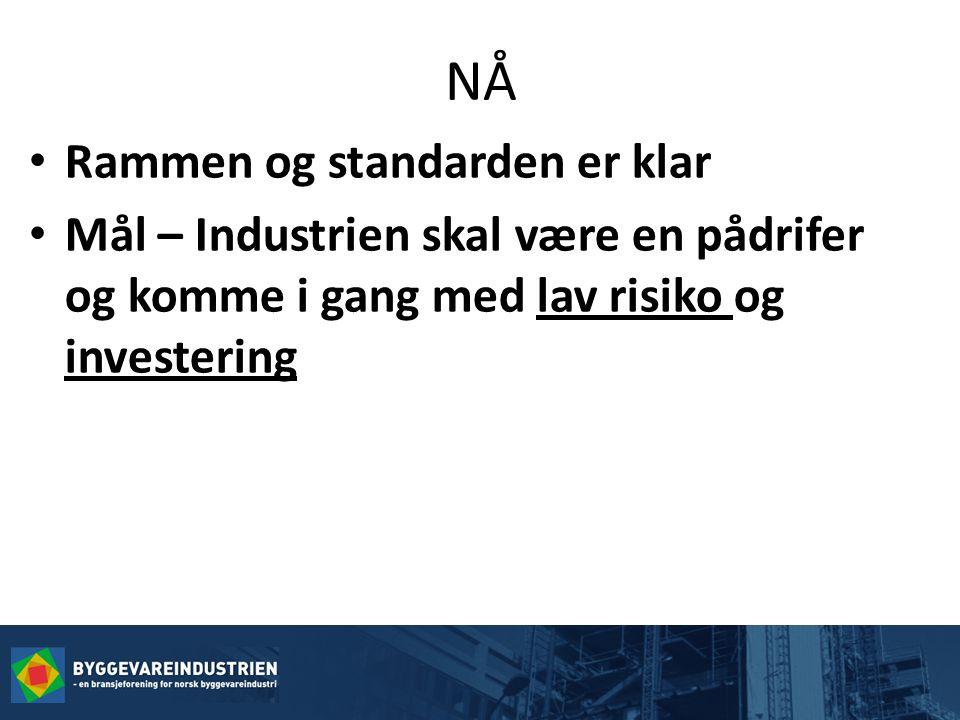 NÅ • Rammen og standarden er klar • Mål – Industrien skal være en pådrifer og komme i gang med lav risiko og investering