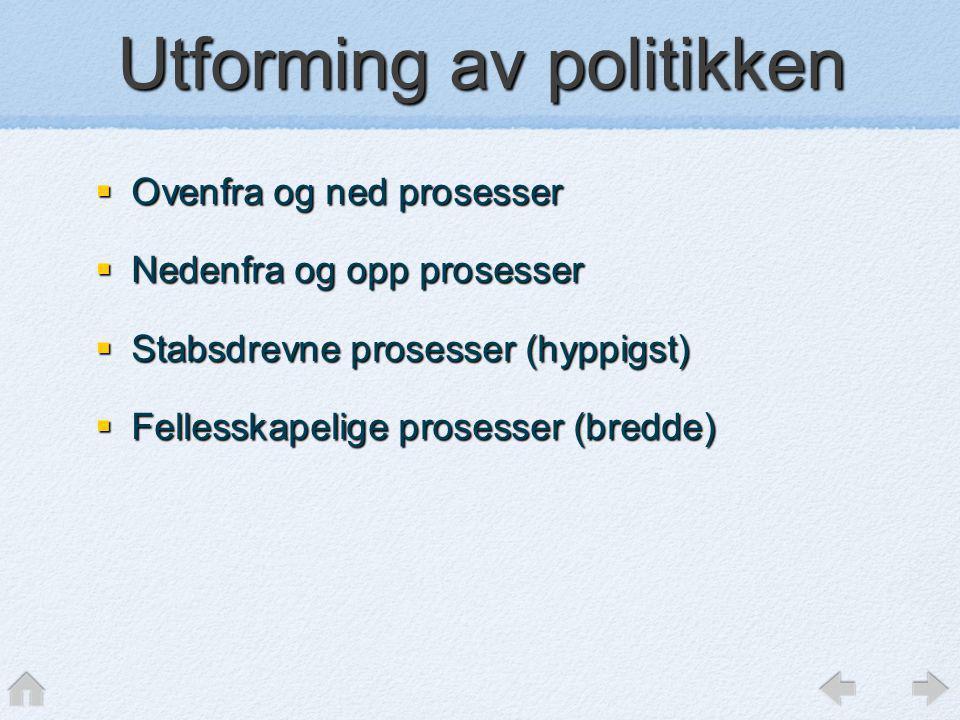 Utforming av politikken  Ovenfra og ned prosesser  Nedenfra og opp prosesser  Stabsdrevne prosesser (hyppigst)  Fellesskapelige prosesser (bredde)