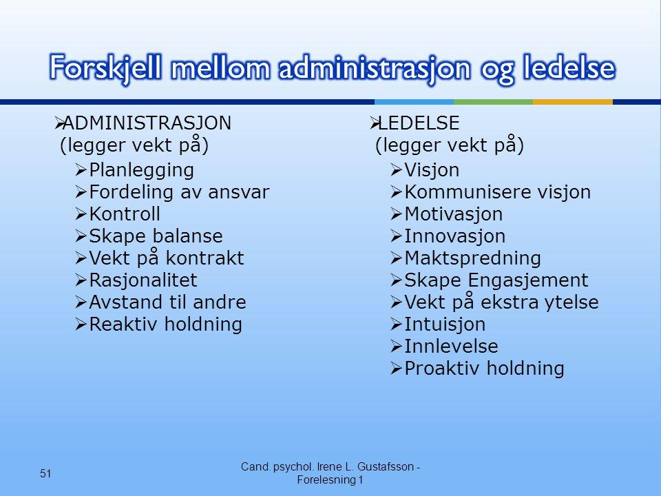 Cand. psychol. Irene L. Gustafsson - Forelesning 1 51  ADMINISTRASJON (legger vekt på)  Planlegging  Fordeling av ansvar  Kontroll  Skape balanse