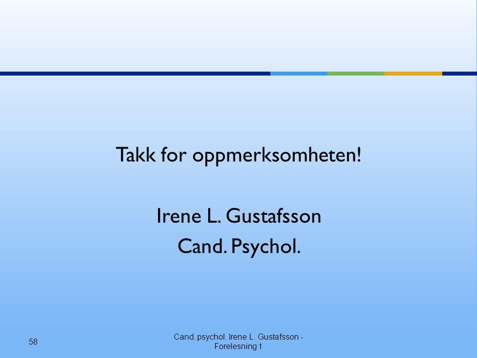 Takk for oppmerksomheten! Irene L. Gustafsson Cand. Psychol. Cand. psychol. Irene L. Gustafsson - Forelesning 1 58