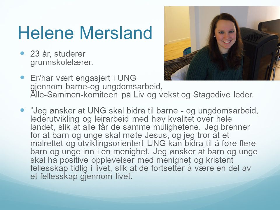 Helene Mersland  23 år, studerer grunnskolelærer.  Er/har vært engasjert i UNG gjennom barne-og ungdomsarbeid, Alle-Sammen-komiteen på Liv og vekst