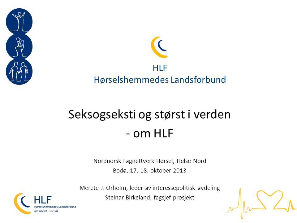 HLF Interesseorganisasjon for hørselshemmede Norges største organisasjon for funksjonshemmede Verdens største hørselsorganisasjon Over 56 000 medlemmer Medlemsgrupper: Høreapparatbrukere, CI-opererte, personer med tinnitus og menieres sykdom, døvblitte, foreldre/barn og pårørende/nærpersoner og HLFU Er det offentliges samarbeidspartner innen hørselsomsorg (lokalt og nasjonalt)