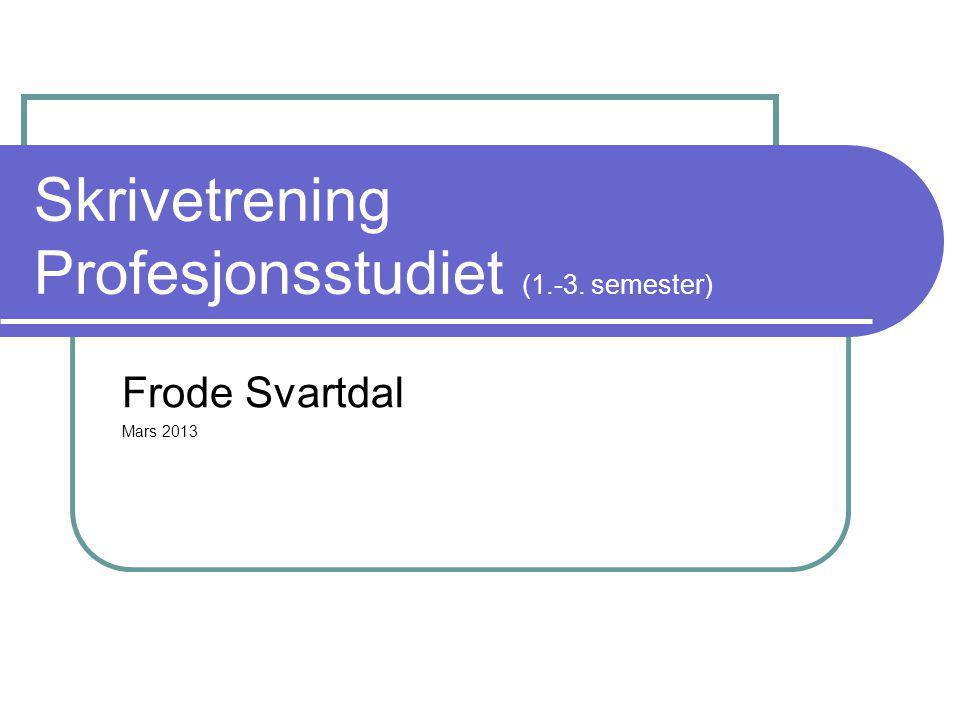 Skrivetrening Profesjonsstudiet (1.-3. semester) Frode Svartdal Mars 2013