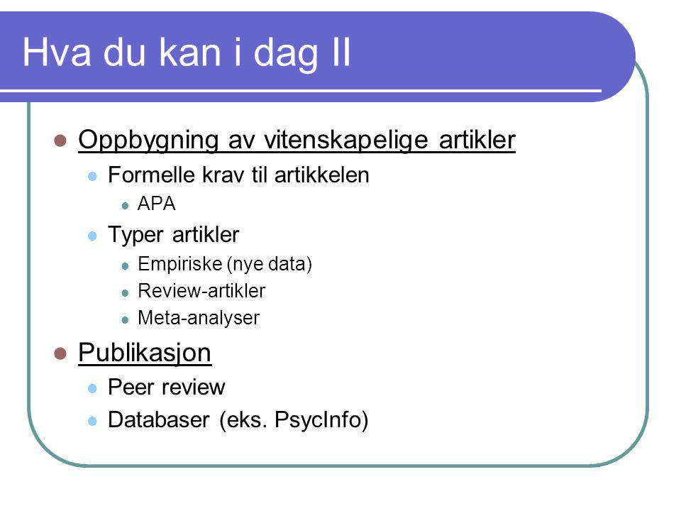 Hva du kan i dag II  Oppbygning av vitenskapelige artikler  Formelle krav til artikkelen  APA  Typer artikler  Empiriske (nye data)  Review-arti