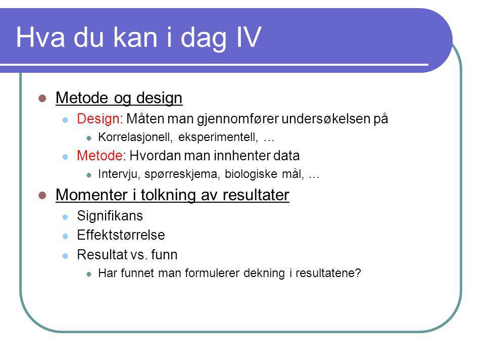 Hva du kan i dag IV  Metode og design  Design: Måten man gjennomfører undersøkelsen på  Korrelasjonell, eksperimentell, …  Metode: Hvordan man inn