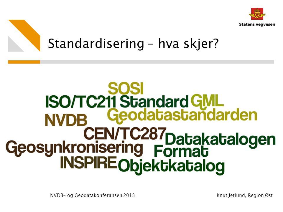 Standardisering – hva skjer? NVDB- og Geodatakonferansen 2013 Knut Jetlund, Region Øst