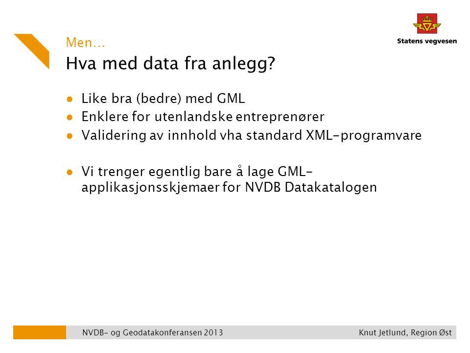 Hva med data fra anlegg? ● Like bra (bedre) med GML ● Enklere for utenlandske entreprenører ● Validering av innhold vha standard XML-programvare ● Vi