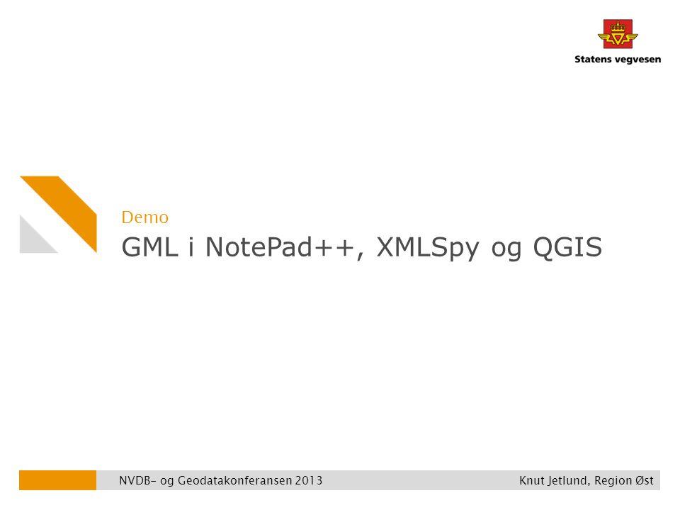 GML i NotePad++, XMLSpy og QGIS Demo NVDB- og Geodatakonferansen 2013 Knut Jetlund, Region Øst