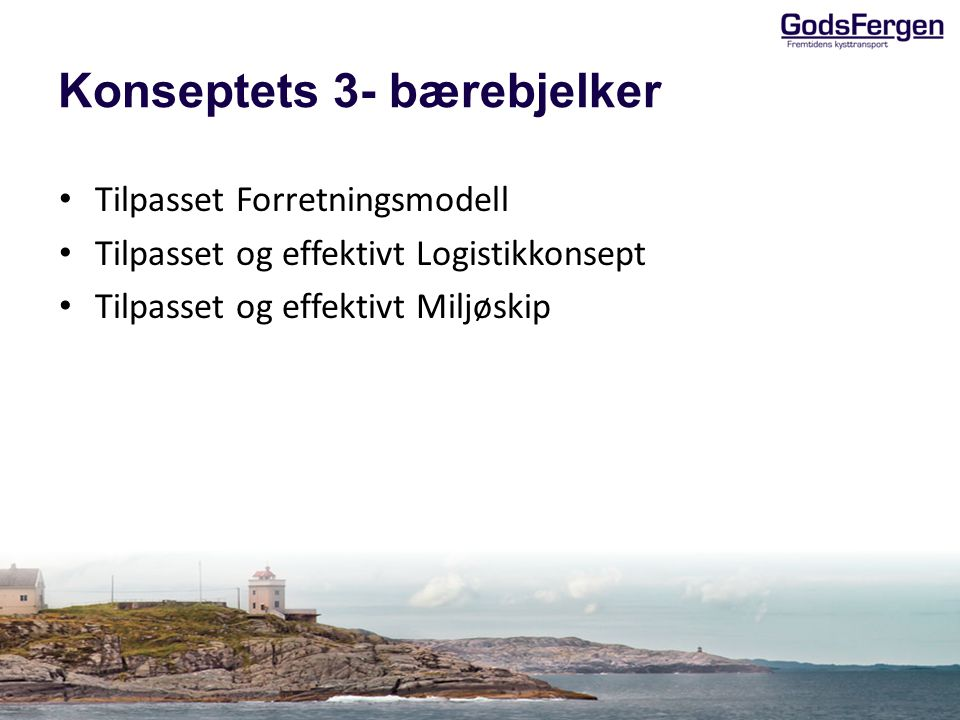 Konseptets 3- bærebjelker • Tilpasset Forretningsmodell • Tilpasset og effektivt Logistikkonsept • Tilpasset og effektivt Miljøskip
