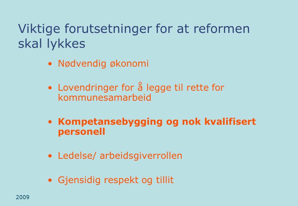 2009 Viktige forutsetninger for at reformen skal lykkes •Nødvendig økonomi •Lovendringer for å legge til rette for kommunesamarbeid •Kompetansebygging og nok kvalifisert personell •Ledelse/ arbeidsgiverrollen •Gjensidig respekt og tillit