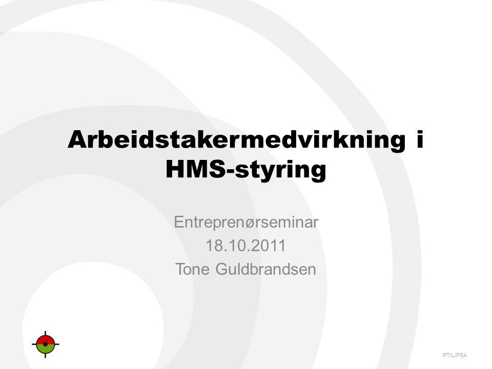 PTIL/PSA Arbeidstakermedvirkning i HMS-styring Entreprenørseminar 18.10.2011 Tone Guldbrandsen