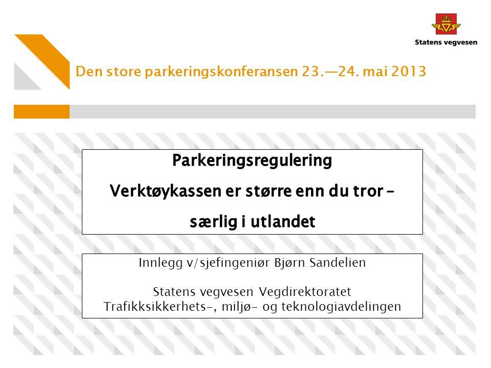 Den store parkeringskonferansen 23.—24. mai 2013 Innlegg v/sjefingeniør Bjørn Sandelien Statens vegvesen Vegdirektoratet Trafikksikkerhets-, miljø- og