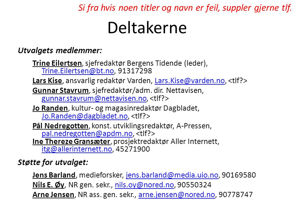 Deltakerne Utvalgets medlemmer: Trine Eilertsen, sjefredaktør Bergens Tidende (leder), Trine.Eilertsen@bt.no, 91317298 Trine.Eilertsen@bt.no Lars Kise, ansvarlig redaktør Varden, Lars.Kise@varden.no, Lars.Kise@varden.no Gunnar Stavrum, sjefredaktør/adm.