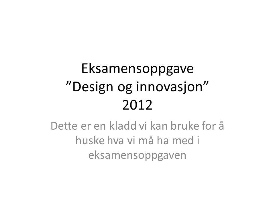 """Eksamensoppgave """"Design og innovasjon"""" 2012 Dette er en kladd vi kan bruke for å huske hva vi må ha med i eksamensoppgaven"""