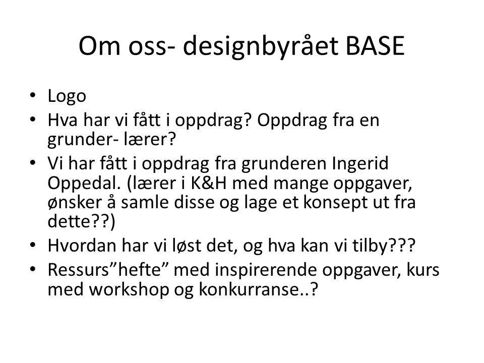 Om oss- designbyrået BASE • Logo • Hva har vi fått i oppdrag? Oppdrag fra en grunder- lærer? • Vi har fått i oppdrag fra grunderen Ingerid Oppedal. (l