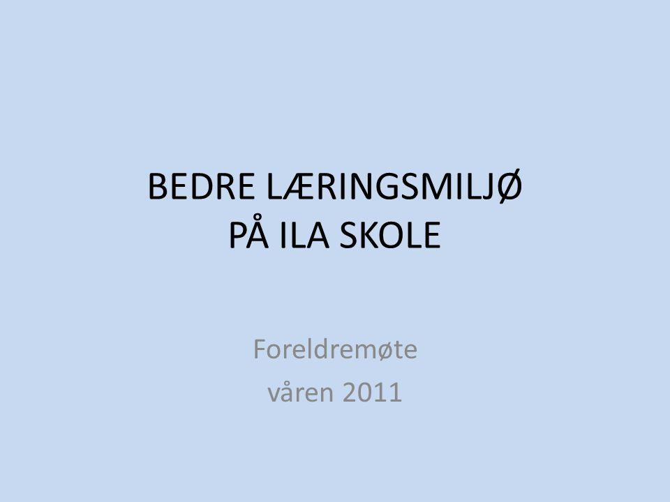 BEDRE LÆRINGSMILJØ PÅ ILA SKOLE Foreldremøte våren 2011