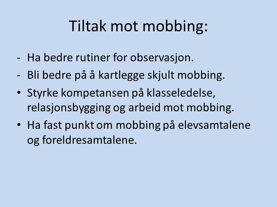 Tiltak mot mobbing: -Ha bedre rutiner for observasjon. -Bli bedre på å kartlegge skjult mobbing. • Styrke kompetansen på klasseledelse, relasjonsbyggi
