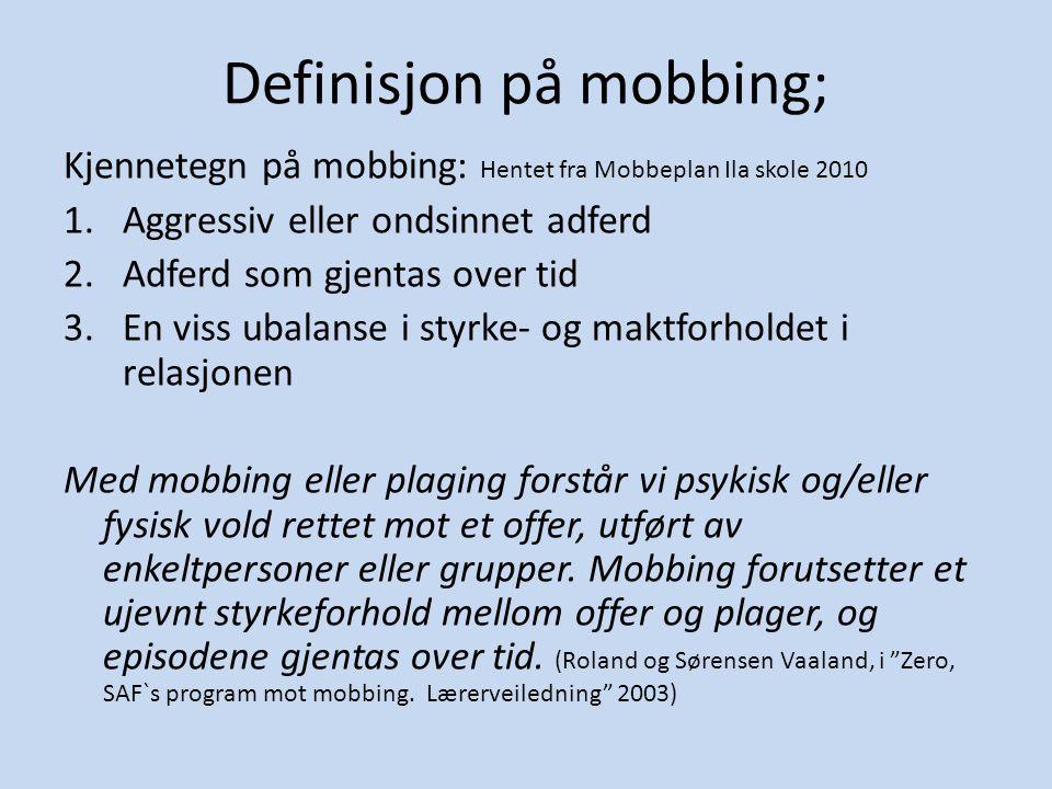 Definisjon på mobbing; Kjennetegn på mobbing: Hentet fra Mobbeplan Ila skole 2010 1.Aggressiv eller ondsinnet adferd 2.Adferd som gjentas over tid 3.E