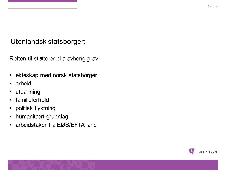 Lånekassen Utenlandsk statsborger: Retten til støtte er bl a avhengig av: • ekteskap med norsk statsborger • arbeid • utdanning • familieforhold • pol