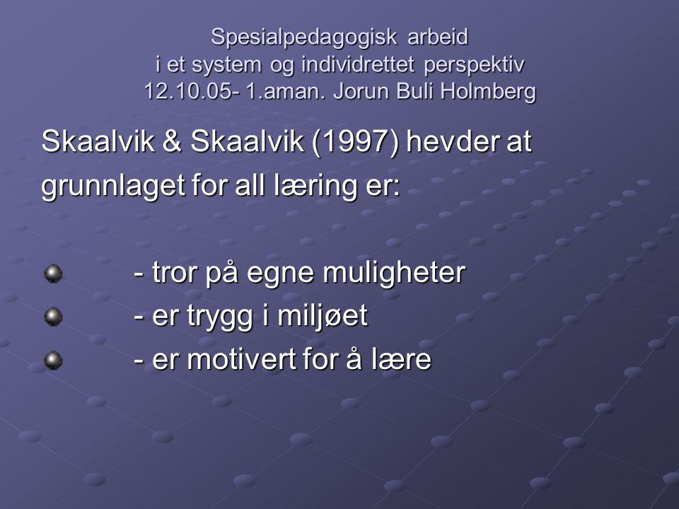 Spesialpedagogisk arbeid i et system og individrettet perspektiv 12.10.05- 1.aman. Jorun Buli Holmberg Skaalvik & Skaalvik (1997) hevder at grunnlaget