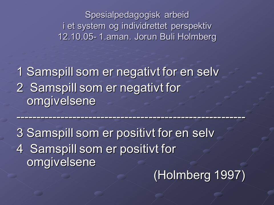 Spesialpedagogisk arbeid i et system og individrettet perspektiv 12.10.05- 1.aman. Jorun Buli Holmberg 1 Samspill som er negativt for en selv 1 Samspi
