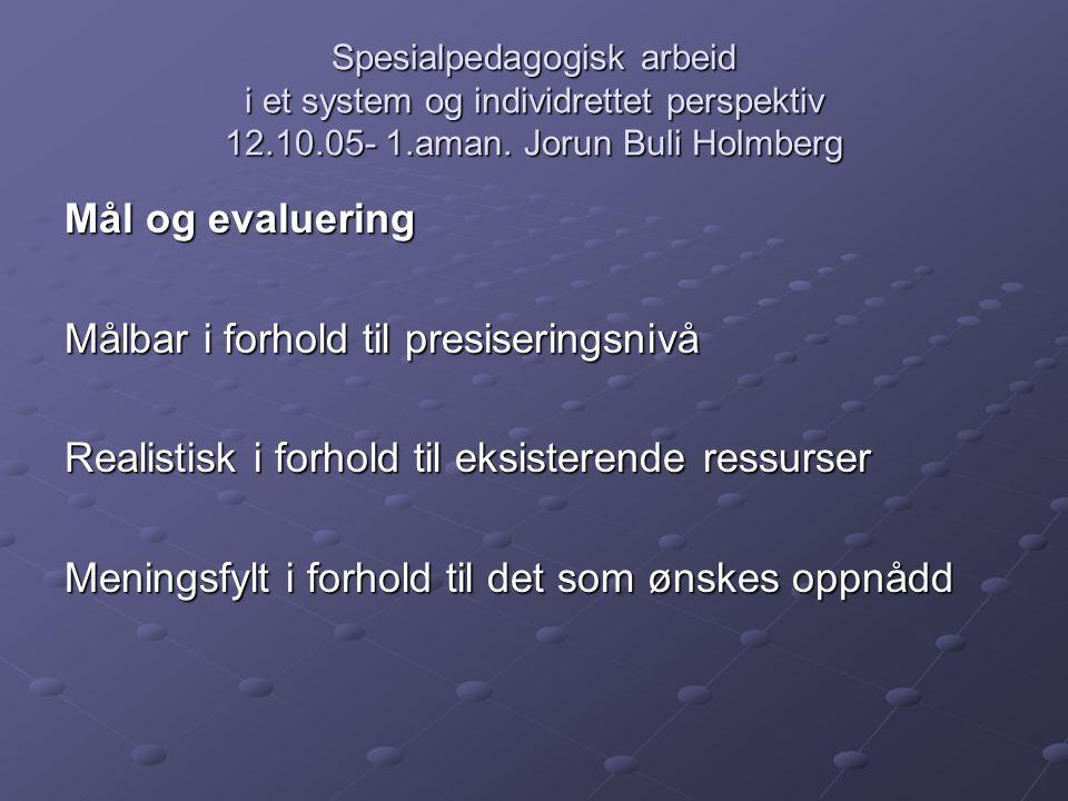 Spesialpedagogisk arbeid i et system og individrettet perspektiv 12.10.05- 1.aman. Jorun Buli Holmberg Mål og evaluering Målbar i forhold til presiser