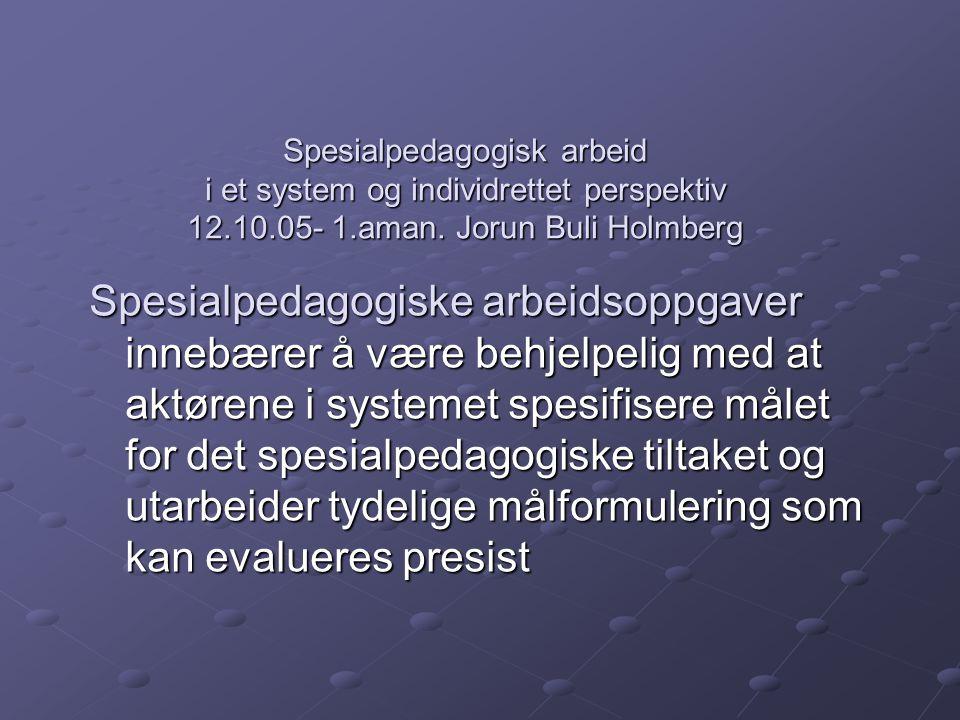Spesialpedagogisk arbeid i et system og individrettet perspektiv 12.10.05- 1.aman. Jorun Buli Holmberg Spesialpedagogiske arbeidsoppgaver innebærer å
