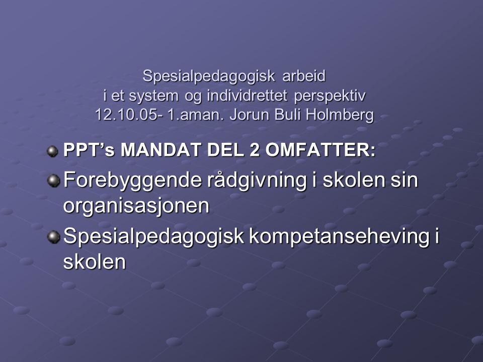 Spesialpedagogisk arbeid i et system og individrettet perspektiv 12.10.05- 1.aman. Jorun Buli Holmberg PPT's MANDAT DEL 2 OMFATTER: Forebyggende rådgi