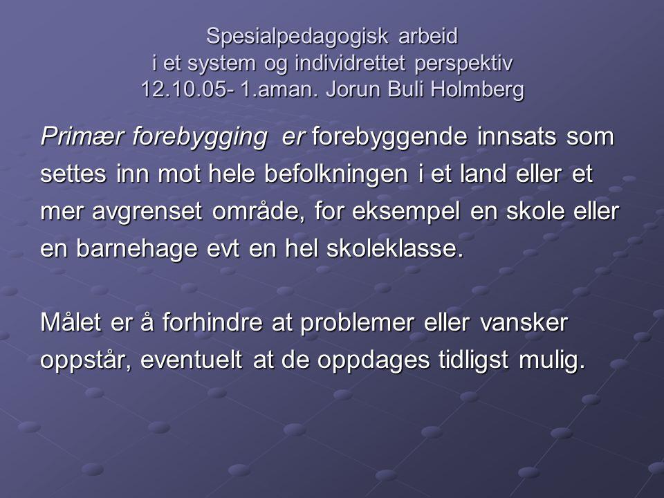 Spesialpedagogisk arbeid i et system og individrettet perspektiv 12.10.05- 1.aman. Jorun Buli Holmberg Primær forebygging er forebyggende innsats som