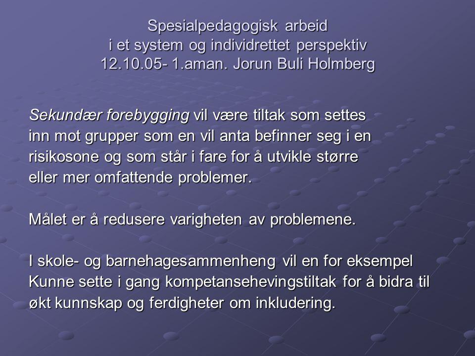 Spesialpedagogisk arbeid i et system og individrettet perspektiv 12.10.05- 1.aman. Jorun Buli Holmberg Sekundær forebygging vil være tiltak som settes