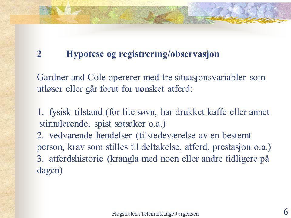 Høgskolen i Telemark Inge Jørgensen 6 2Hypotese og registrering/observasjon Gardner and Cole opererer med tre situasjonsvariabler som utløser eller går forut for uønsket atferd: 1.