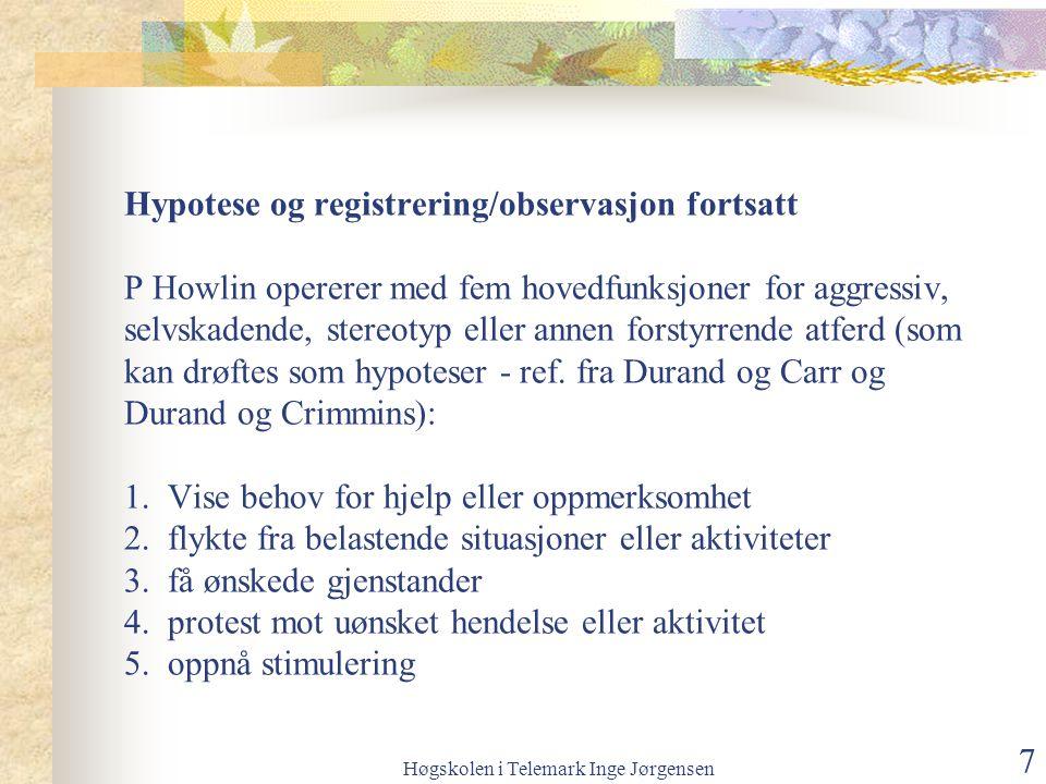 Høgskolen i Telemark Inge Jørgensen 7 Hypotese og registrering/observasjon fortsatt P Howlin opererer med fem hovedfunksjoner for aggressiv, selvskadende, stereotyp eller annen forstyrrende atferd (som kan drøftes som hypoteser - ref.