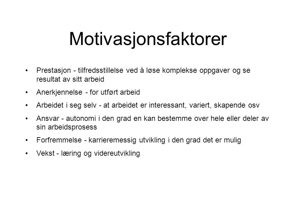 Motivasjonsfaktorer •Prestasjon - tilfredsstillelse ved å løse komplekse oppgaver og se resultat av sitt arbeid •Anerkjennelse - for utført arbeid •Ar