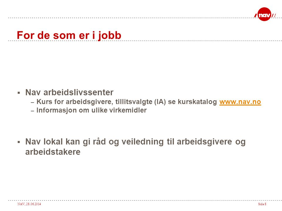 NAV, 28.06.2014Side 8 For de som er i jobb  Nav arbeidslivssenter – Kurs for arbeidsgivere, tillitsvalgte (IA) se kurskatalog www.nav.nowww.nav.no –