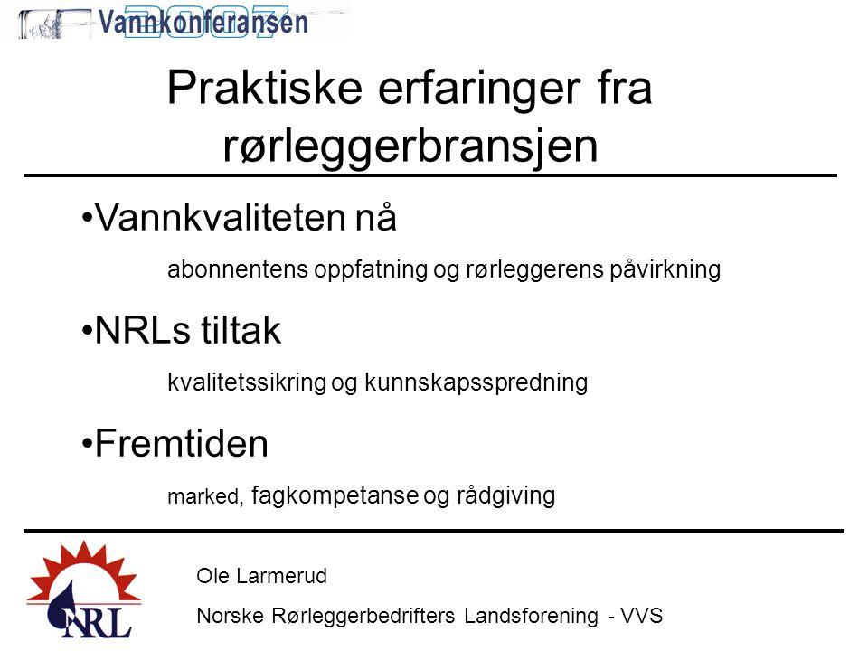 Ole Larmerud Norske Rørleggerbedrifters Landsforening - VVS Praktiske erfaringer fra rørleggerbransjen •Vannkvaliteten nå abonnentens oppfatning og rø