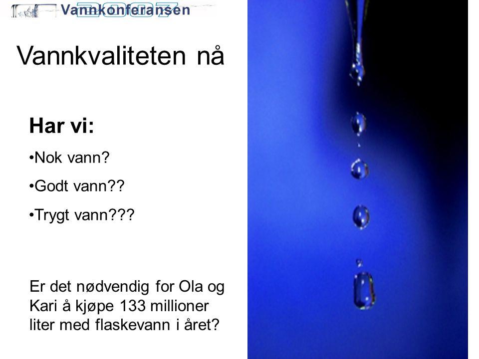 Vannkvaliteten nå Har vi: •Nok vann? •Godt vann?? •Trygt vann??? Er det nødvendig for Ola og Kari å kjøpe 133 millioner liter med flaskevann i året?