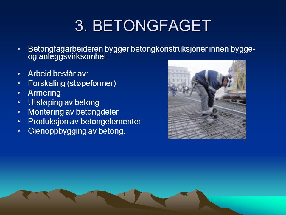 3. BETONGFAGET •Betongfagarbeideren bygger betongkonstruksjoner innen bygge- og anleggsvirksomhet. •Arbeid består av: •Forskaling (støpeformer) •Armer