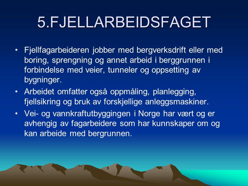 5.FJELLARBEIDSFAGET •Fjellfagarbeideren jobber med bergverksdrift eller med boring, sprengning og annet arbeid i berggrunnen i forbindelse med veier, tunneler og oppsetting av bygninger.