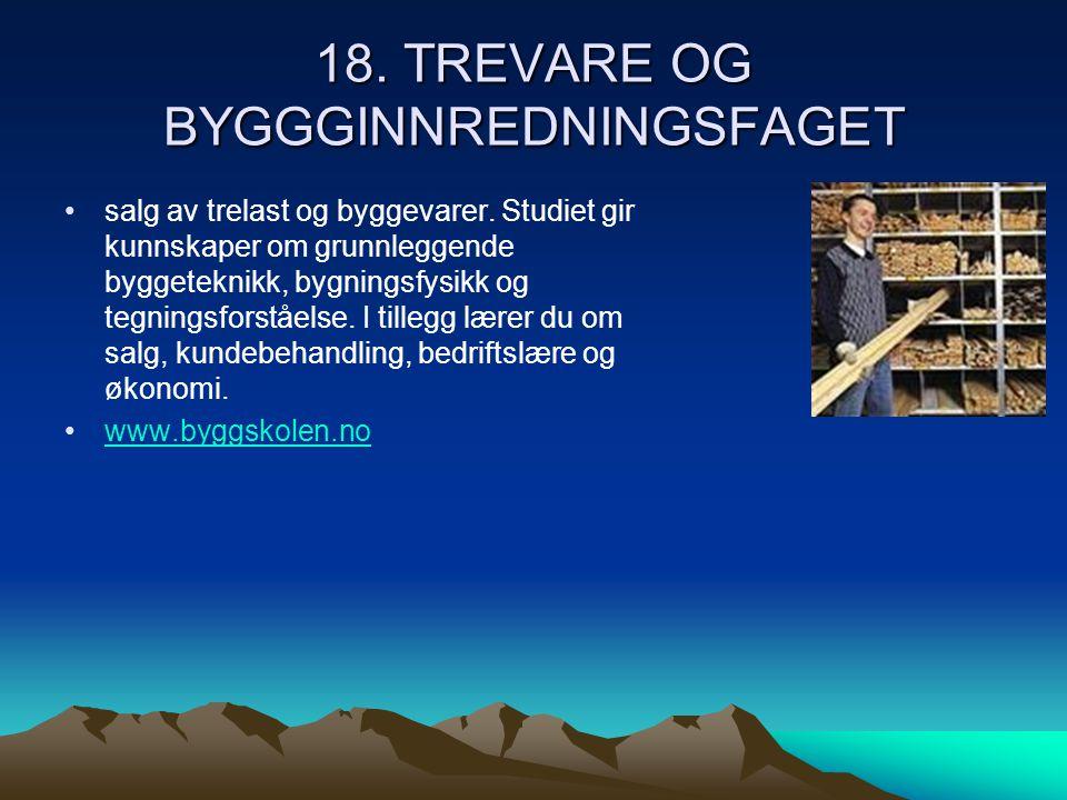 18. TREVARE OG BYGGGINNREDNINGSFAGET •salg av trelast og byggevarer. Studiet gir kunnskaper om grunnleggende byggeteknikk, bygningsfysikk og tegningsf