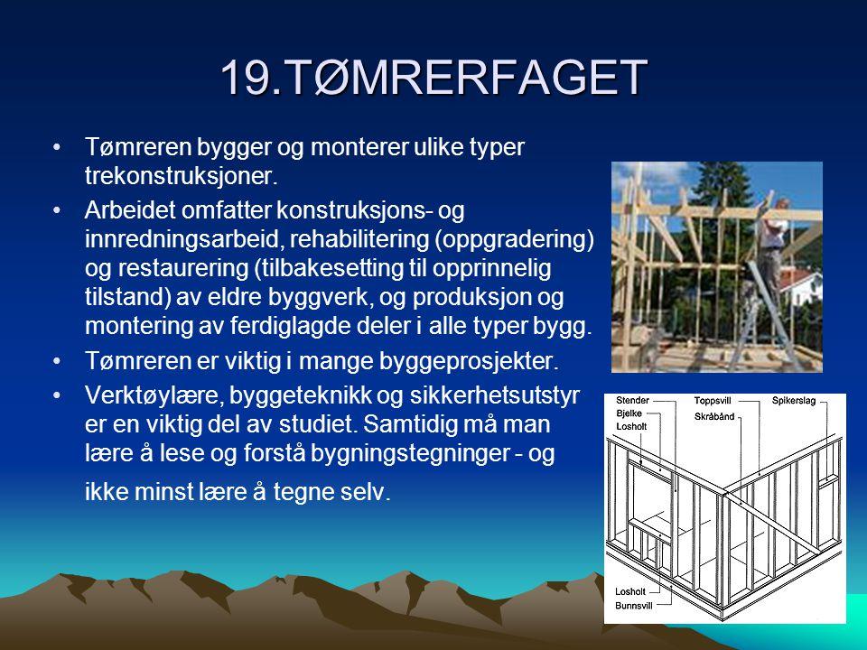 19.TØMRERFAGET •Tømreren bygger og monterer ulike typer trekonstruksjoner. •Arbeidet omfatter konstruksjons- og innredningsarbeid, rehabilitering (opp