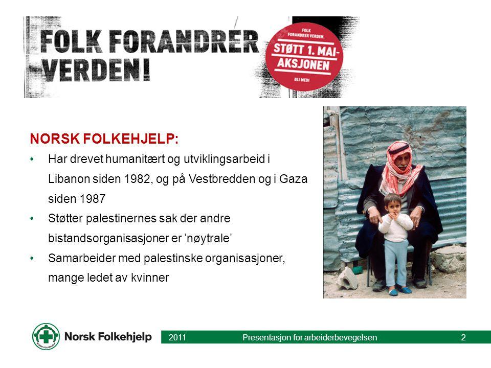 NORSK FOLKEHJELP: •Har drevet humanitært og utviklingsarbeid i Libanon siden 1982, og på Vestbredden og i Gaza siden 1987 •Støtter palestinernes sak der andre bistandsorganisasjoner er 'nøytrale' •Samarbeider med palestinske organisasjoner, mange ledet av kvinner 2011 Presentasjon for arbeiderbevegelsen2